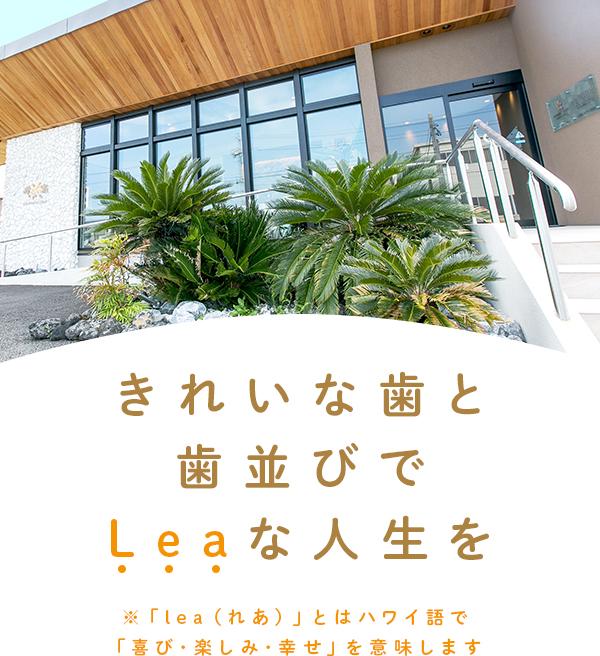 きれいな歯と歯並びでLeaな人生を※「lea(れあ)」とはハワイ語で「喜び・楽しみ・幸せ」を意味します
